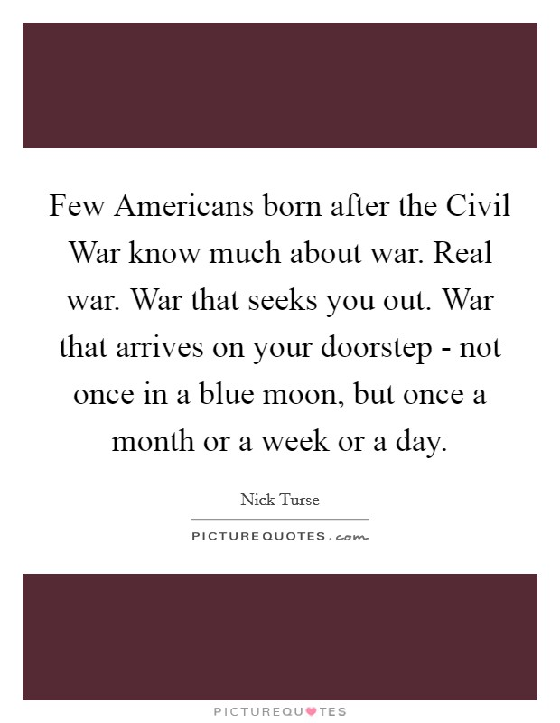 Few Americans born after the Civil War know much about war. Real war. War that seeks you out. War that arrives on your doorstep - not once in a blue moon, but once a month or a week or a day Picture Quote #1