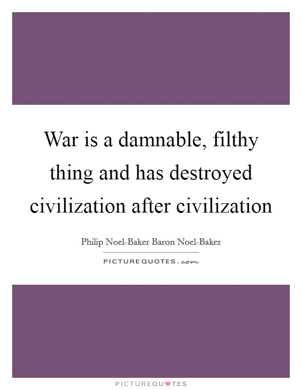 War is a damnable, filthy thing and has destroyed civilization after civilization Picture Quote #1