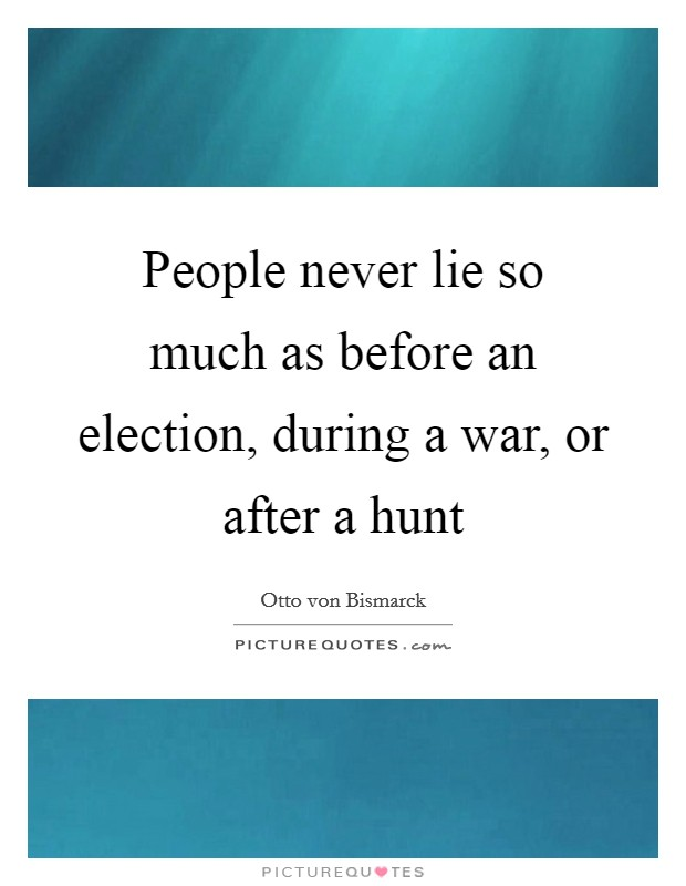 People never lie so much as before an election, during a war, or after a hunt Picture Quote #1