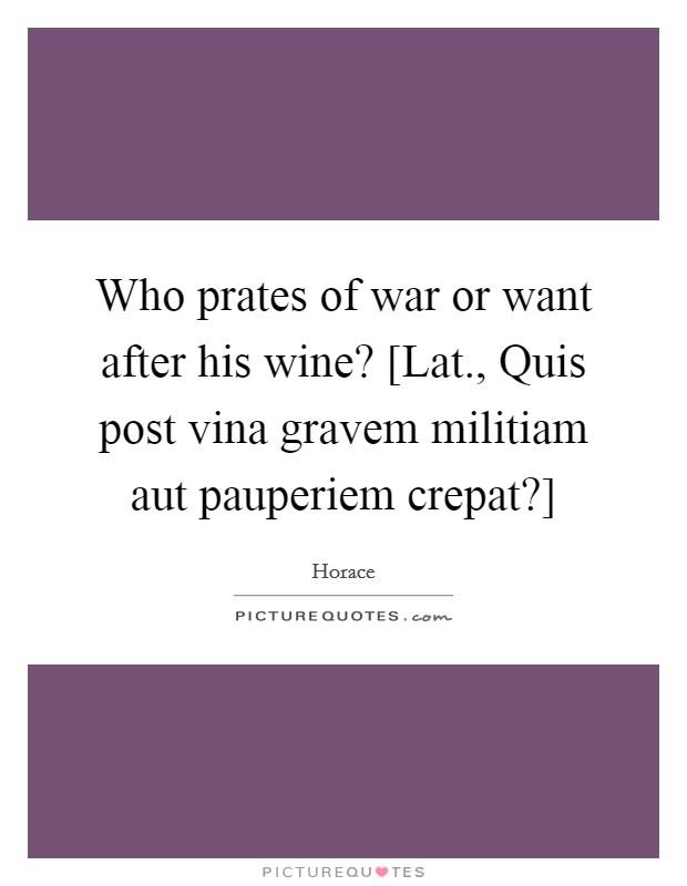 Who prates of war or want after his wine? [Lat., Quis post vina gravem militiam aut pauperiem crepat?] Picture Quote #1