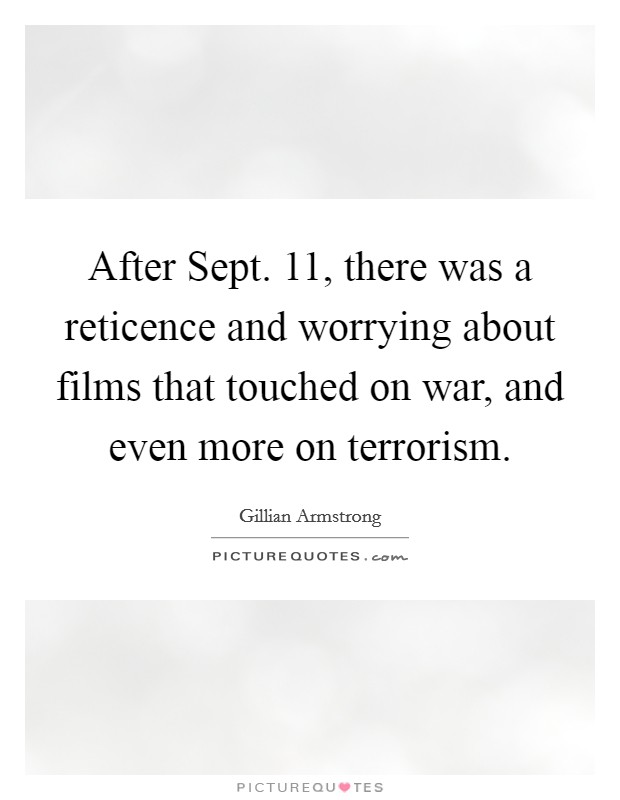 After Sept. 11, there was a reticence and worrying about films that touched on war, and even more on terrorism Picture Quote #1