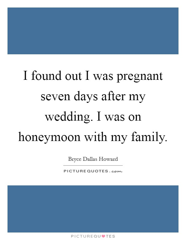 I found out I was pregnant seven days after my wedding. I was on honeymoon with my family Picture Quote #1