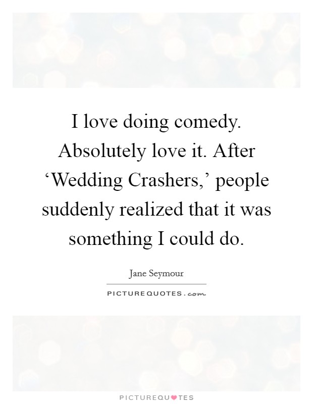 I love doing comedy. Absolutely love it. After 'Wedding Crashers,' people suddenly realized that it was something I could do Picture Quote #1