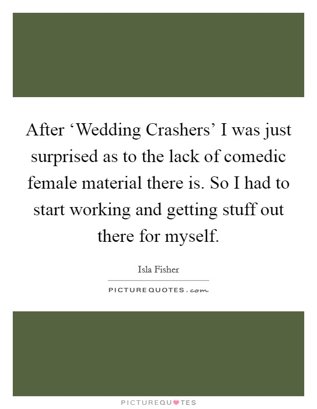 After 'Wedding Crashers' I was just surprised as to the lack of comedic female material there is. So I had to start working and getting stuff out there for myself Picture Quote #1