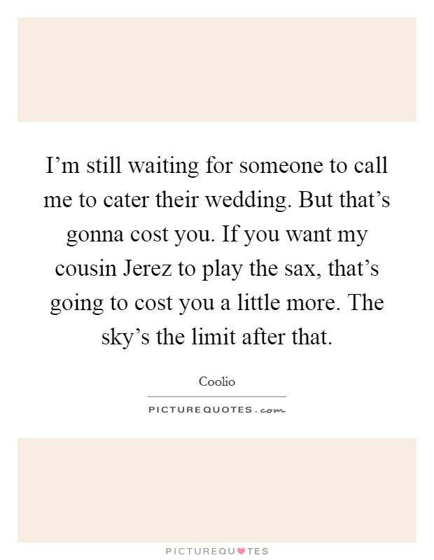 I'm still waiting for someone to call me to cater their wedding. But that's gonna cost you. If you want my cousin Jerez to play the sax, that's going to cost you a little more. The sky's the limit after that Picture Quote #1