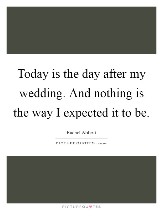 Today is the day after my wedding. And nothing is the way I expected it to be. Picture Quote #1