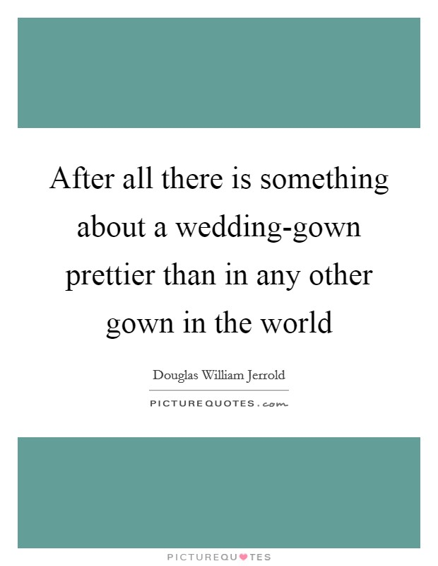 After all there is something about a wedding-gown prettier than in any other gown in the world Picture Quote #1