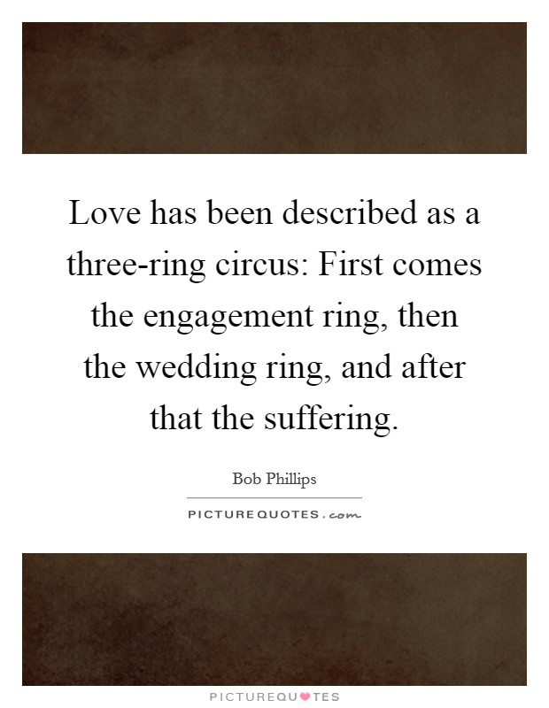 Love has been described as a three-ring circus: First comes the engagement ring, then the wedding ring, and after that the suffering Picture Quote #1