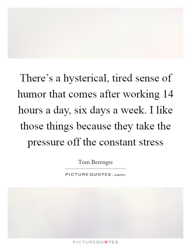 There's a hysterical, tired sense of humor that comes after working 14 hours a day, six days a week. I like those things because they take the pressure off the constant stress Picture Quote #1