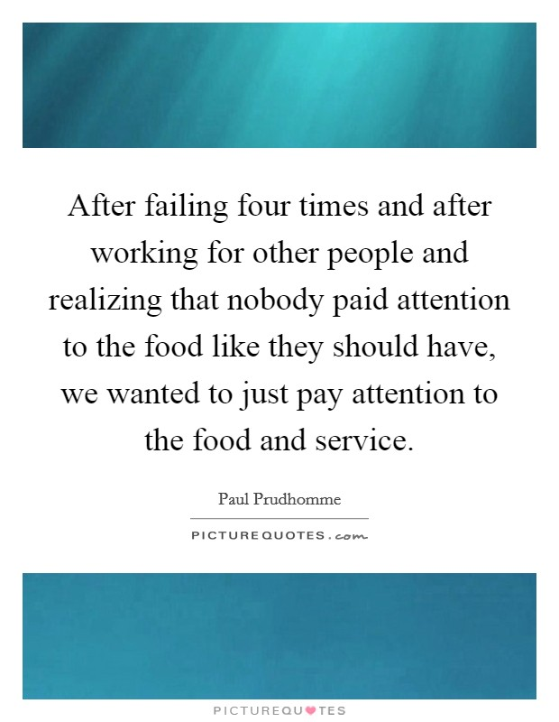 After failing four times and after working for other people and realizing that nobody paid attention to the food like they should have, we wanted to just pay attention to the food and service Picture Quote #1