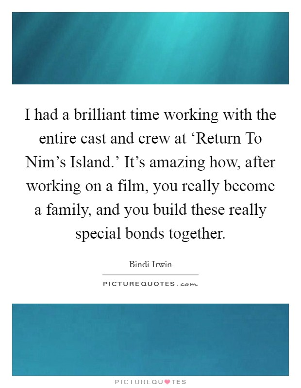 I had a brilliant time working with the entire cast and crew at 'Return To Nim's Island.' It's amazing how, after working on a film, you really become a family, and you build these really special bonds together Picture Quote #1