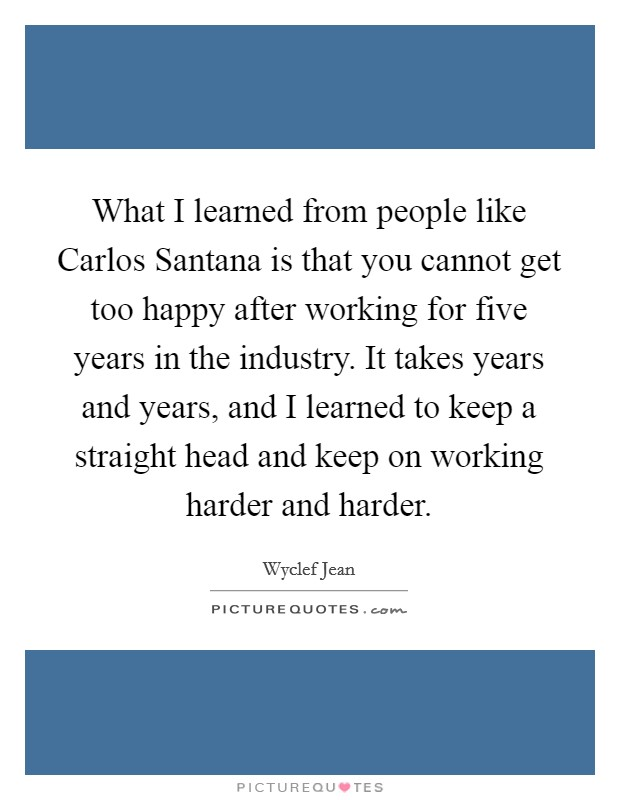What I learned from people like Carlos Santana is that you cannot get too happy after working for five years in the industry. It takes years and years, and I learned to keep a straight head and keep on working harder and harder Picture Quote #1