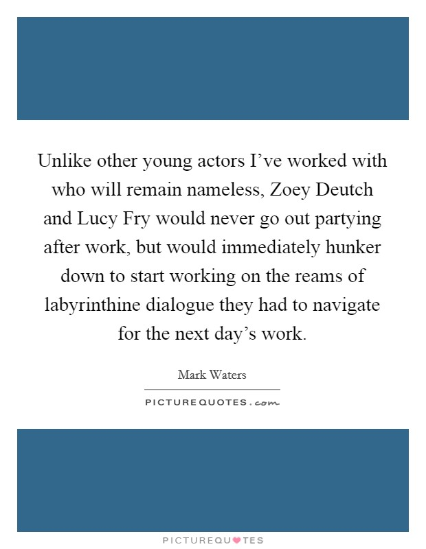 Unlike other young actors I've worked with who will remain nameless, Zoey Deutch and Lucy Fry would never go out partying after work, but would immediately hunker down to start working on the reams of labyrinthine dialogue they had to navigate for the next day's work Picture Quote #1