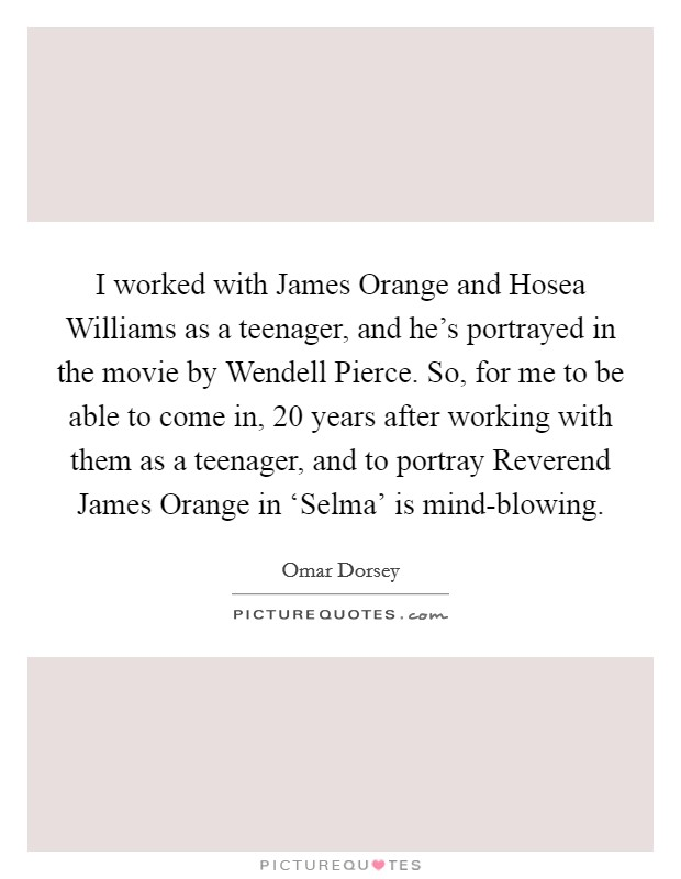 I worked with James Orange and Hosea Williams as a teenager, and he's portrayed in the movie by Wendell Pierce. So, for me to be able to come in, 20 years after working with them as a teenager, and to portray Reverend James Orange in 'Selma' is mind-blowing Picture Quote #1