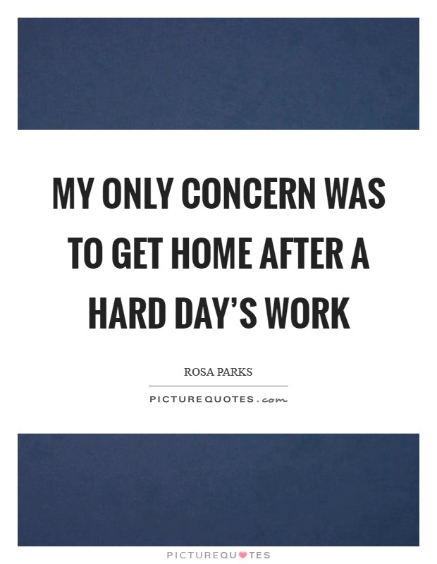 My only concern was to get home after a hard day's work Picture Quote #1