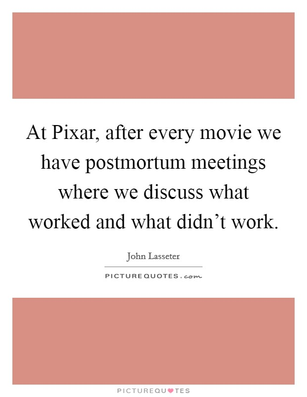 At Pixar, after every movie we have postmortum meetings where we discuss what worked and what didn't work. Picture Quote #1
