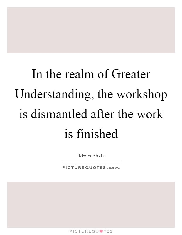 In the realm of Greater Understanding, the workshop is dismantled after the work is finished Picture Quote #1