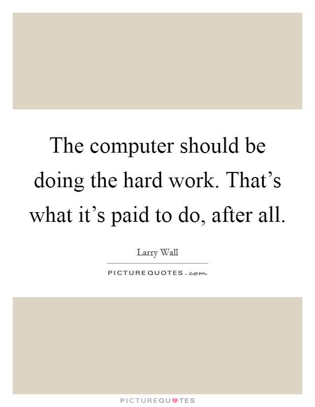 The computer should be doing the hard work. That's what it's paid to do, after all Picture Quote #1