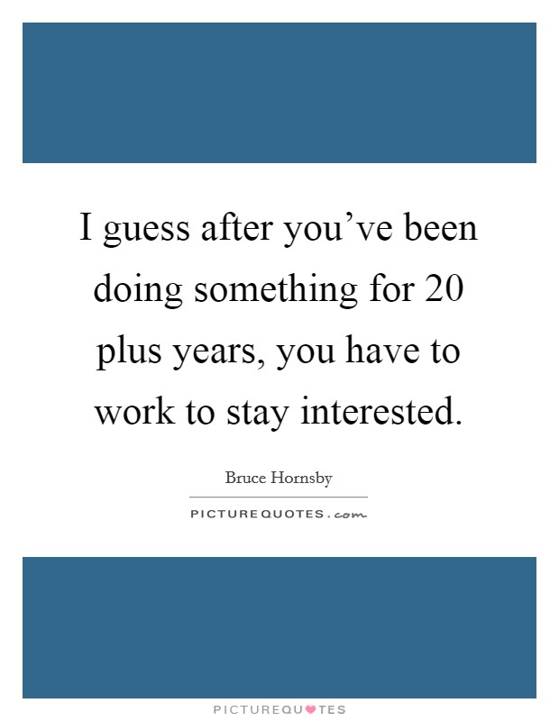 I guess after you've been doing something for 20 plus years, you have to work to stay interested. Picture Quote #1