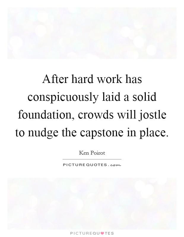 After hard work has conspicuously laid a solid foundation, crowds will jostle to nudge the capstone in place Picture Quote #1