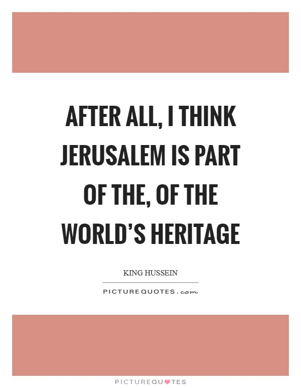 After all, I think Jerusalem is part of the, of the world's heritage Picture Quote #1