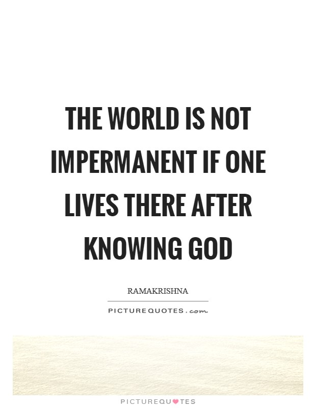 The world is not impermanent if one lives there after knowing God Picture Quote #1
