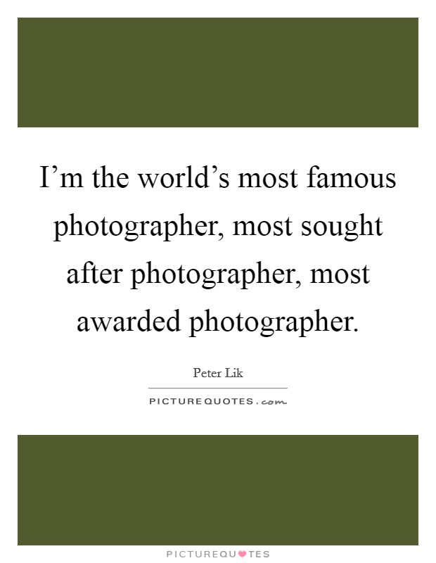 I'm the world's most famous photographer, most sought after photographer, most awarded photographer Picture Quote #1