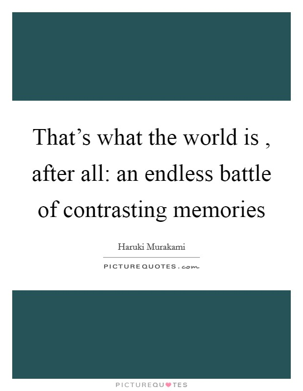 That's what the world is , after all: an endless battle of contrasting memories Picture Quote #1