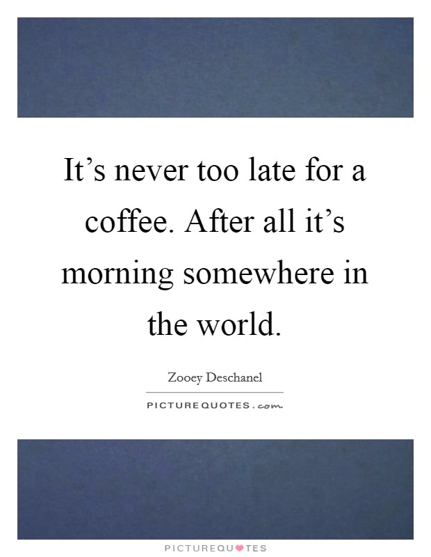 It's never too late for a coffee. After all it's morning somewhere in the world Picture Quote #1