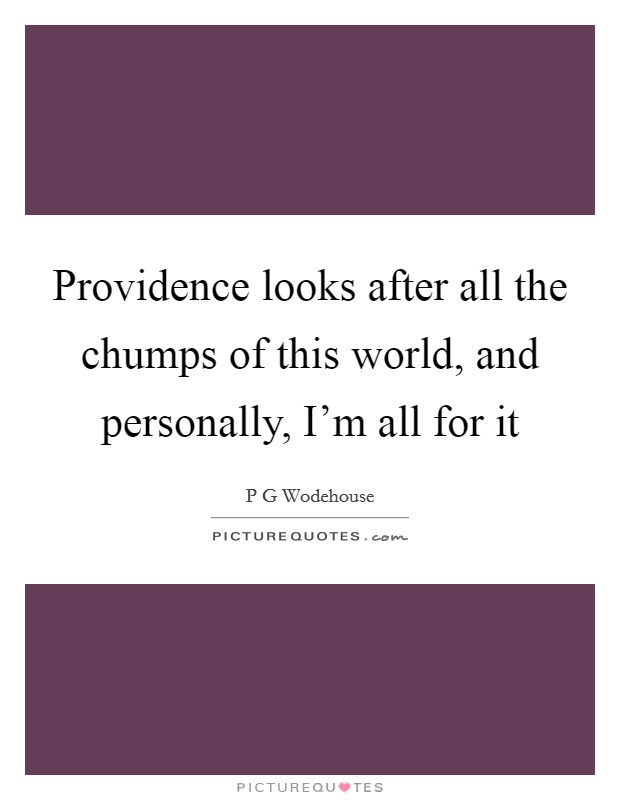 Providence looks after all the chumps of this world, and personally, I'm all for it Picture Quote #1