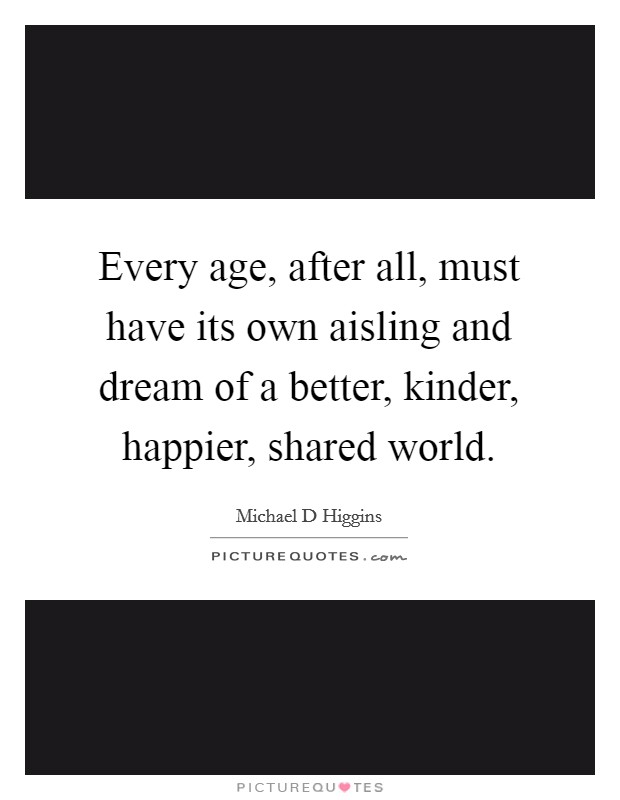 Every age, after all, must have its own aisling and dream of a better, kinder, happier, shared world Picture Quote #1