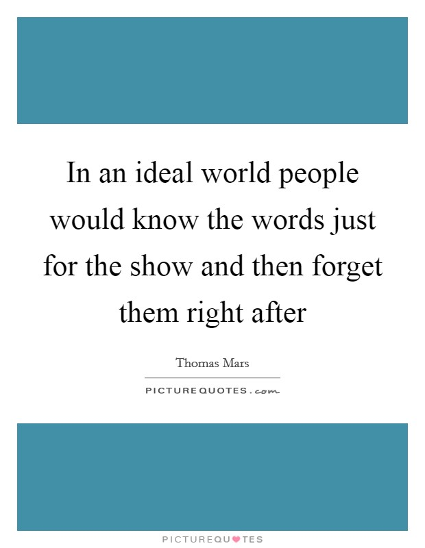 In an ideal world people would know the words just for the show and then forget them right after Picture Quote #1