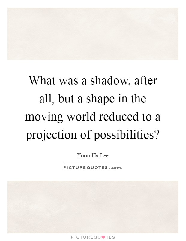 What was a shadow, after all, but a shape in the moving world reduced to a projection of possibilities? Picture Quote #1