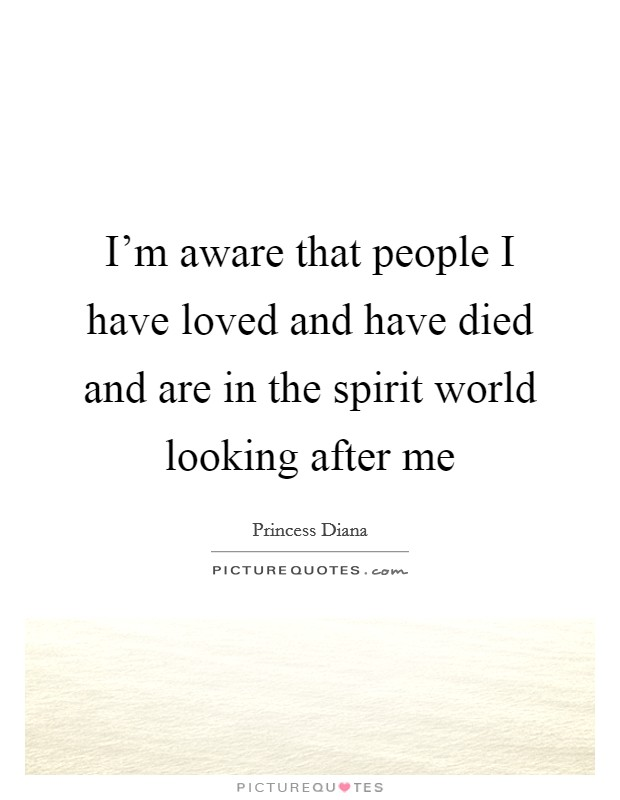 I'm aware that people I have loved and have died and are in the spirit world looking after me Picture Quote #1