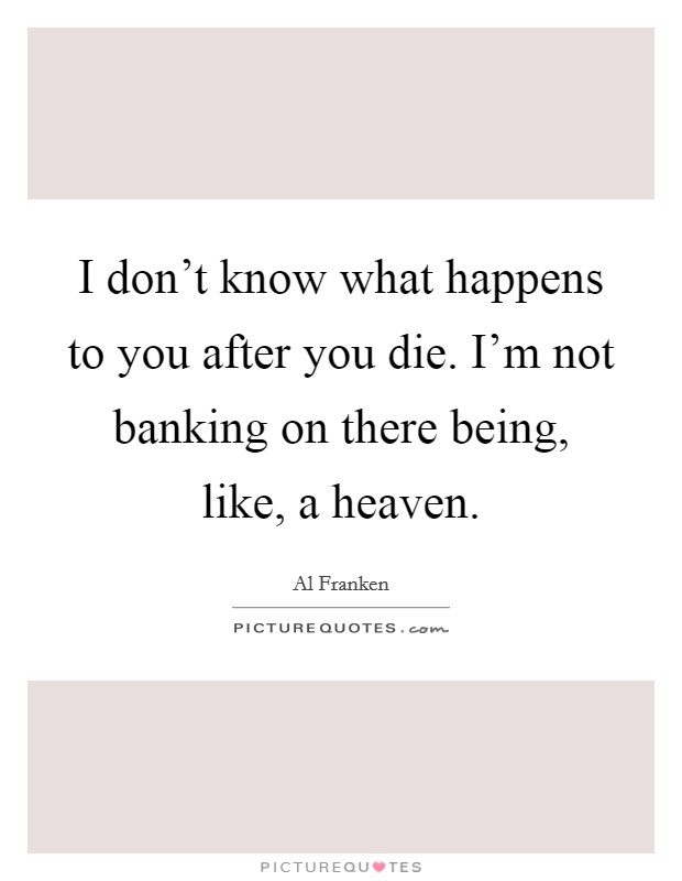 I don't know what happens to you after you die. I'm not banking on there being, like, a heaven Picture Quote #1