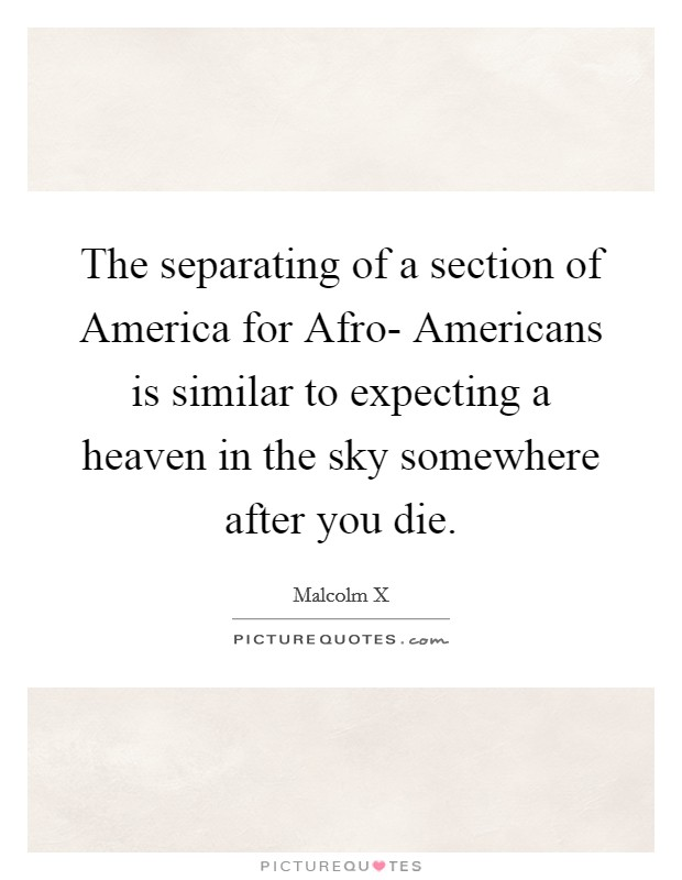 The separating of a section of America for Afro- Americans is similar to expecting a heaven in the sky somewhere after you die Picture Quote #1