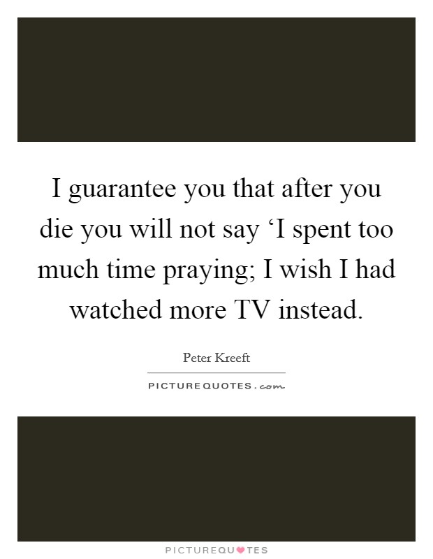 I guarantee you that after you die you will not say 'I spent too much time praying; I wish I had watched more TV instead Picture Quote #1