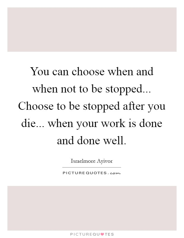 You can choose when and when not to be stopped... Choose to be stopped after you die... when your work is done and done well. Picture Quote #1