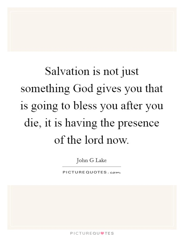 Salvation is not just something God gives you that is going to bless you after you die, it is having the presence of the lord now Picture Quote #1
