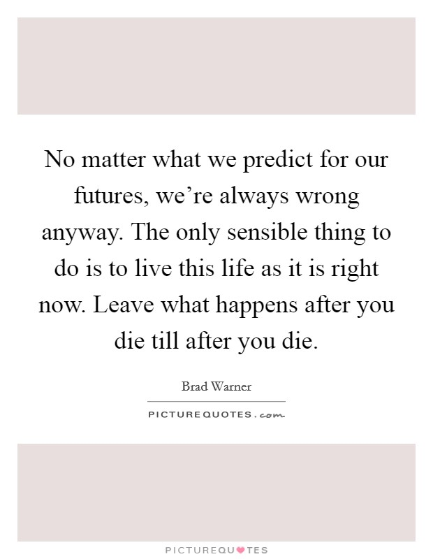 No matter what we predict for our futures, we're always wrong anyway. The only sensible thing to do is to live this life as it is right now. Leave what happens after you die till after you die Picture Quote #1