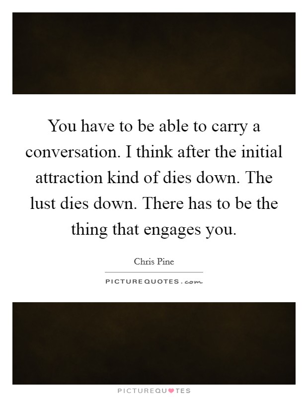 You have to be able to carry a conversation. I think after the initial attraction kind of dies down. The lust dies down. There has to be the thing that engages you Picture Quote #1