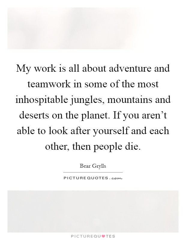 My work is all about adventure and teamwork in some of the most inhospitable jungles, mountains and deserts on the planet. If you aren't able to look after yourself and each other, then people die. Picture Quote #1