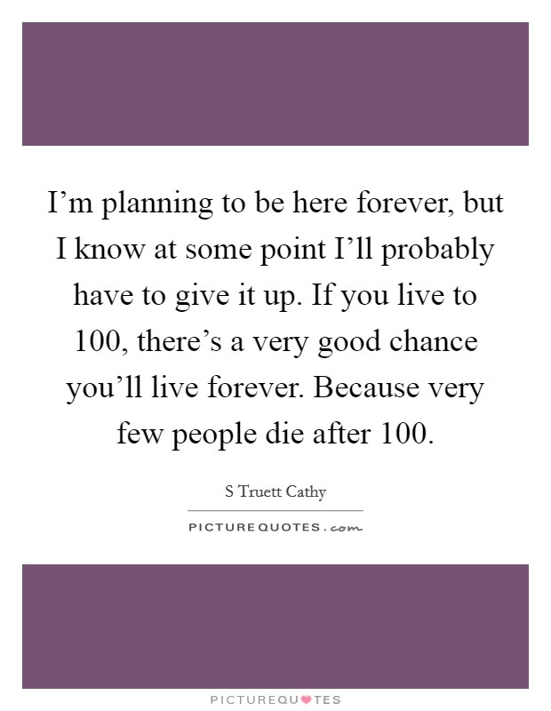 I'm planning to be here forever, but I know at some point I'll probably have to give it up. If you live to 100, there's a very good chance you'll live forever. Because very few people die after 100 Picture Quote #1