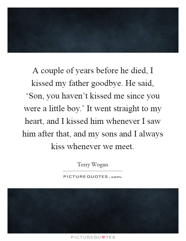 A couple of years before he died, I kissed my father goodbye. He said, 'Son, you haven't kissed me since you were a little boy.' It went straight to my heart, and I kissed him whenever I saw him after that, and my sons and I always kiss whenever we meet Picture Quote #1