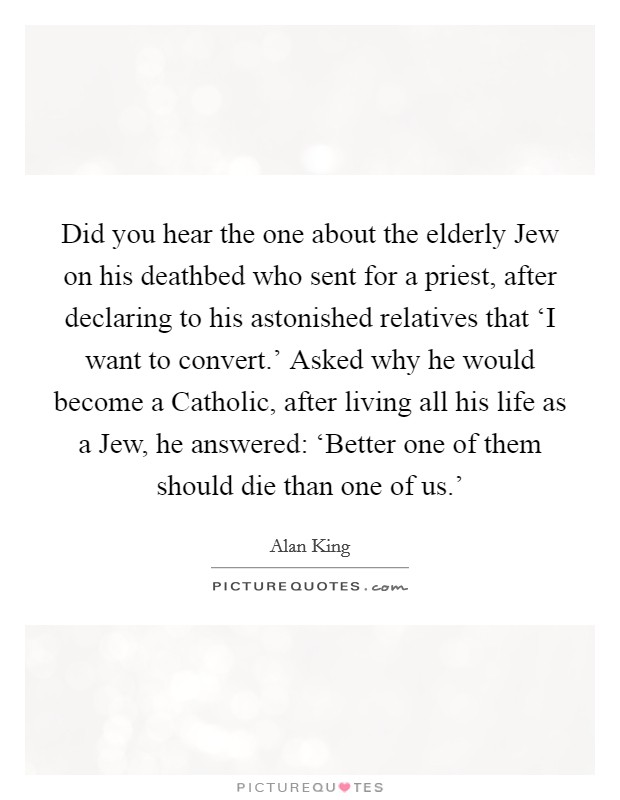 Did you hear the one about the elderly Jew on his deathbed who sent for a priest, after declaring to his astonished relatives that 'I want to convert.' Asked why he would become a Catholic, after living all his life as a Jew, he answered: 'Better one of them should die than one of us.' Picture Quote #1