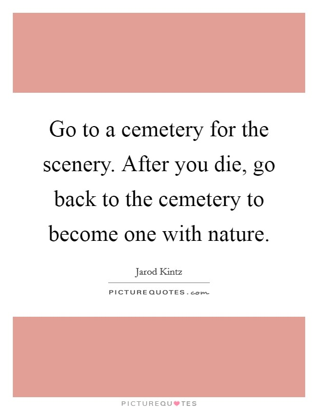 Go to a cemetery for the scenery. After you die, go back to the cemetery to become one with nature Picture Quote #1