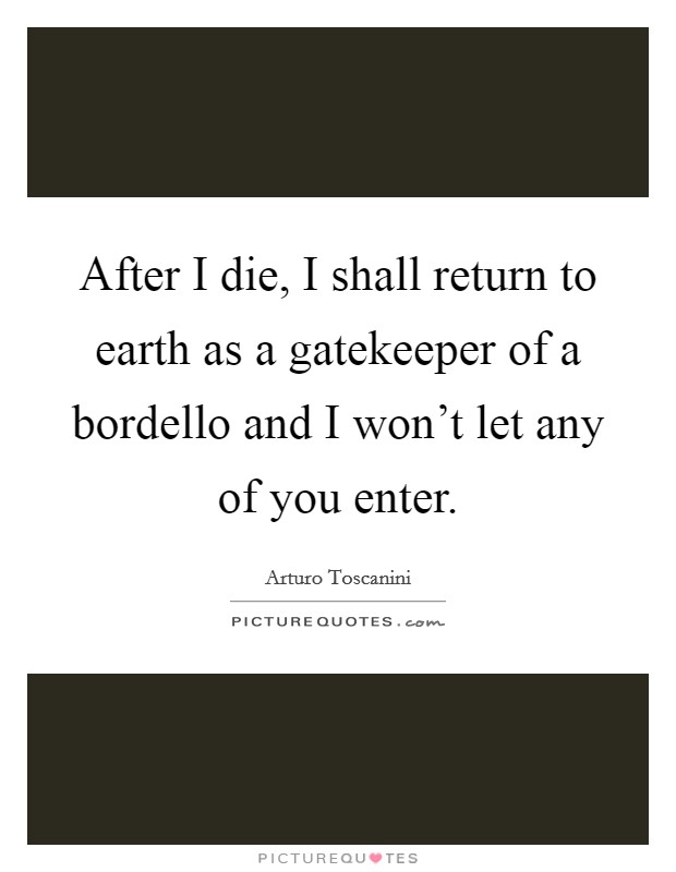 After I die, I shall return to earth as a gatekeeper of a bordello and I won't let any of you enter Picture Quote #1