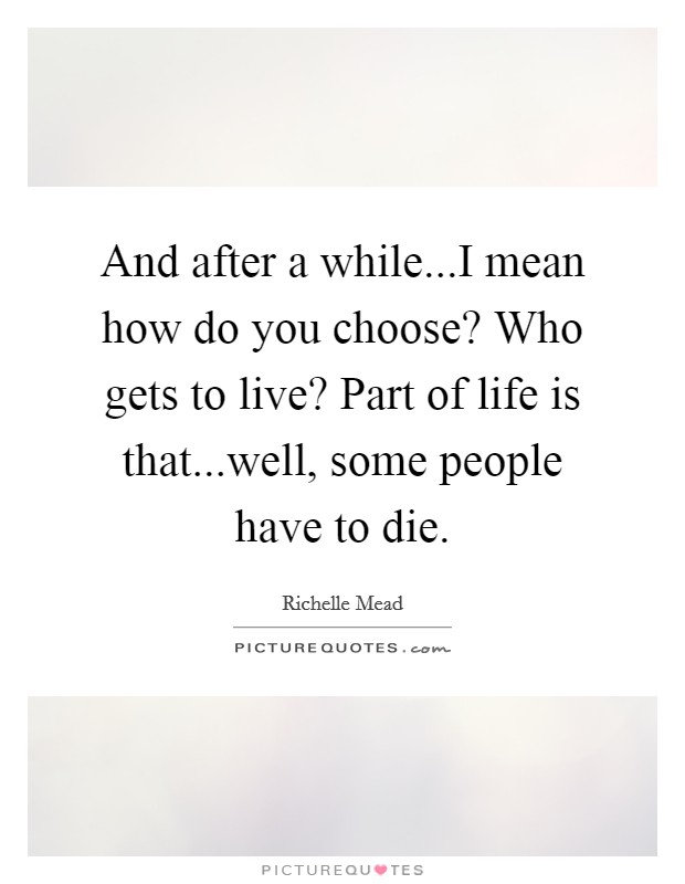 And after a while...I mean how do you choose? Who gets to live? Part of life is that...well, some people have to die Picture Quote #1