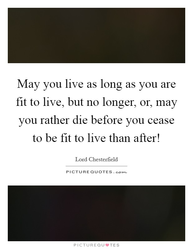 May you live as long as you are fit to live, but no longer, or, may you rather die before you cease to be fit to live than after! Picture Quote #1