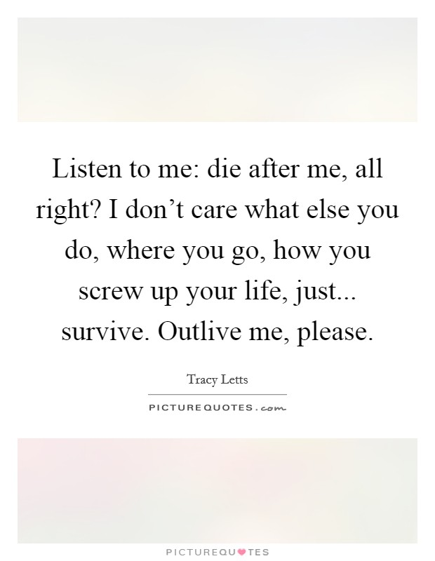 Listen to me: die after me, all right? I don't care what else you do, where you go, how you screw up your life, just... survive. Outlive me, please Picture Quote #1